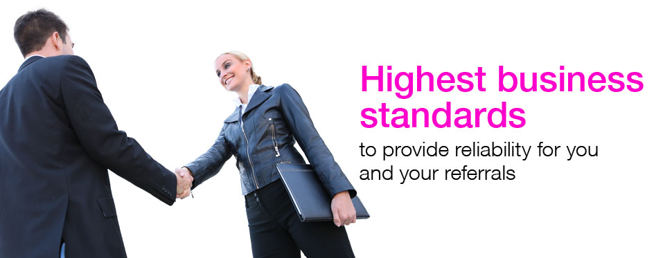 Highest business standards to provide reliability for you and your referrals