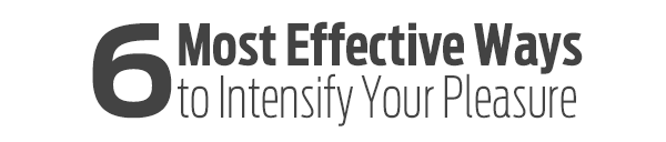 6 Most Effective Ways to Intensify Your Pleasure
